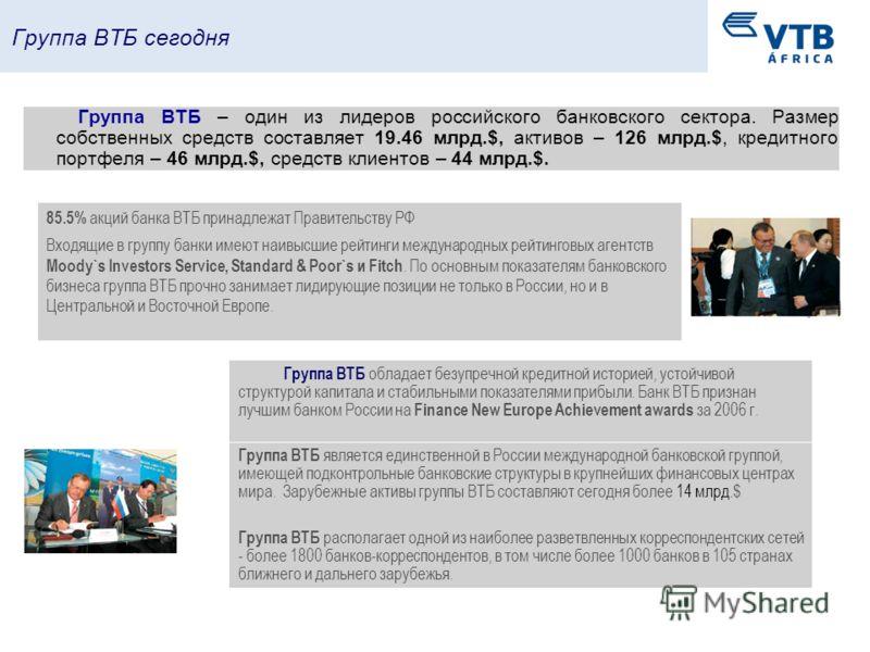 Группа ВТБ сегодня 85.5% акций банка ВТБ принадлежат Правительству РФ Группа ВТБ – один из лидеров российского банковского сектора. Размер собственных средств составляет 19.46 млрд.$, активов – 126 млрд.$, кредитного портфеля – 46 млрд.$, средств кли