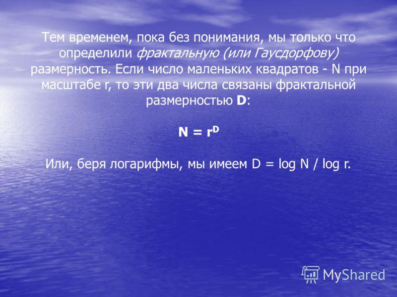 Тем временем, пока без понимания, мы только что определили фрактальную (или Гаусдорфову) размерность. Если число маленьких квадратов - N при масштабе r, то эти два числа связаны фрактальной размерностью D: N = r D Или, беря логарифмы, мы имеем D = lo