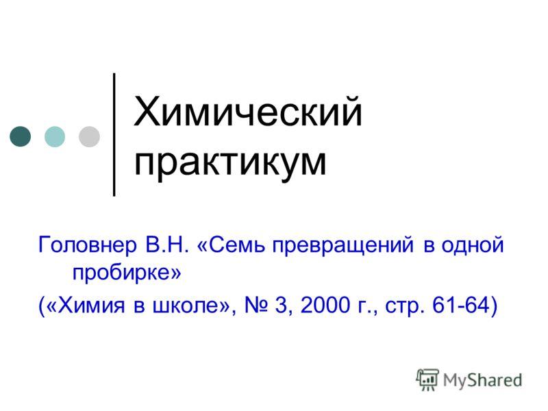 Химический практикум Головнер В.Н. «Семь превращений в одной пробирке» («Химия в школе», 3, 2000 г., стр. 61-64)