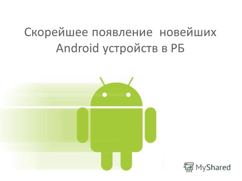 Скорейшее появление новейших Android устройств в РБ
