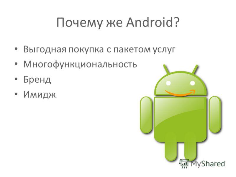 Выгодная покупка с пакетом услуг Многофункциональность Бренд Имидж Почему же Android?