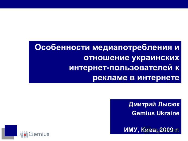 Особенности медиапотребления и отношение украинских интернет-пользователей к рекламе в интернете Дмитрий Лысюк Gemius Ukraine ИМУ, Киев, 2009 г.