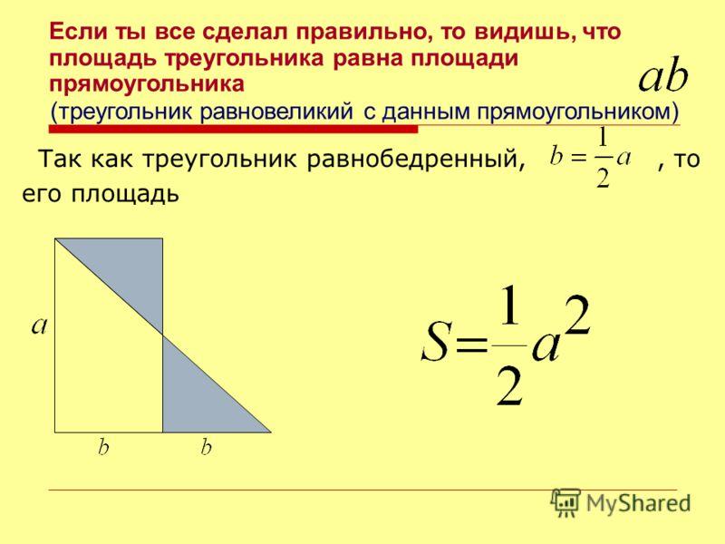 Так как треугольник равнобедренный,, то его площадь Если ты все сделал правильно, то видишь, что площадь треугольника равна площади прямоугольника (треугольник равновеликий с данным прямоугольником)