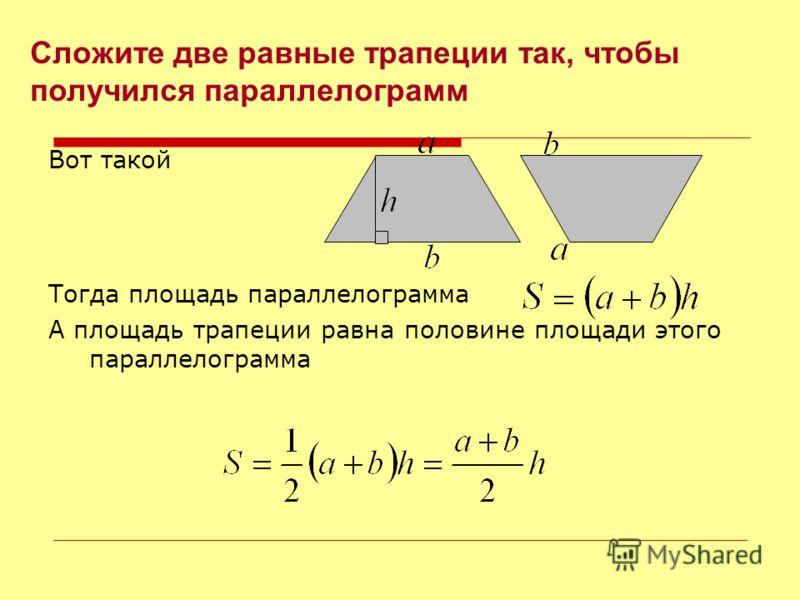 Вот такой Тогда площадь параллелограмма А площадь трапеции равна половине площади этого параллелограмма Сложите две равные трапеции так, чтобы получился параллелограмм