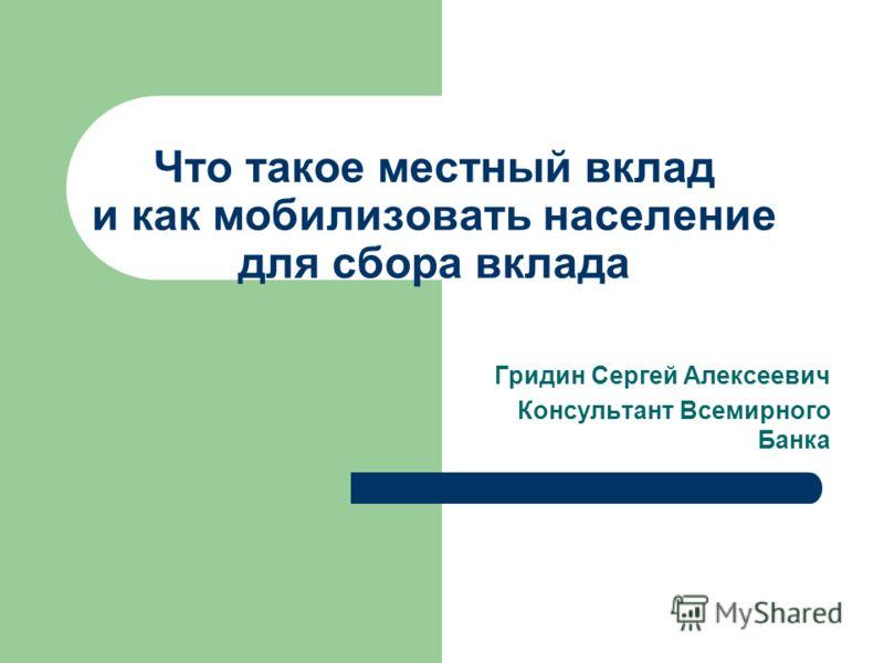 Что такое местный вклад и как мобилизовать население для сбора вклада Гридин Сергей Алексеевич Консультант Всемирного Банка