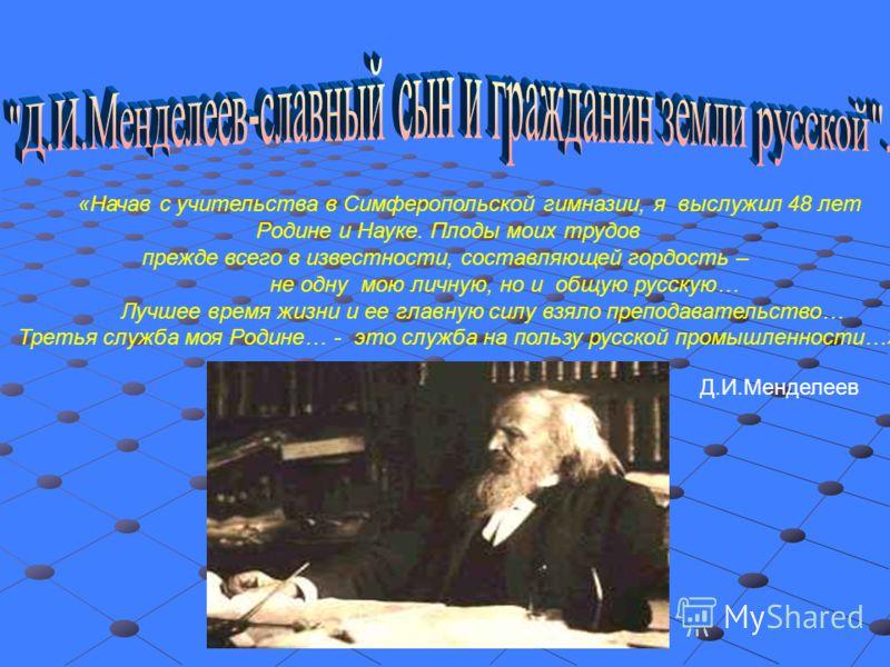 «Начав с учительства в Симферопольской гимназии, я выслужил 48 лет Родине и Науке. Плоды моих трудов прежде всего в известности, составляющей гордость – не одну мою личную, но и общую русскую… Лучшее время жизни и ее главную силу взяло преподавательс