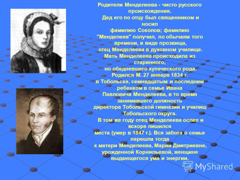 Родители Менделеева - чисто русского происхождения. Дед его по отцу был священником и носил фамилию Соколов; фамилию