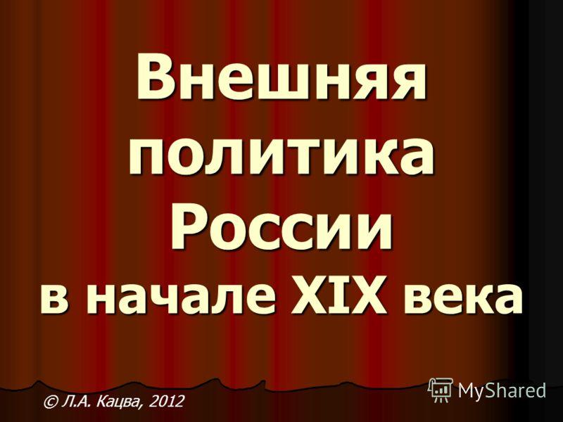 Внешняя политика России в начале XIX века © Л.А. Кацва, 2012