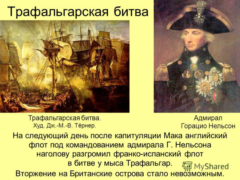 Трафальгарская битва На следующий день после капитуляции Мака английский флот под командованием адмирала Г. Нельсона наголову разгромил франко-испанский флот в битве у мыса Трафальгар. Вторжение на Британские острова стало невозможным. Трафальгарская