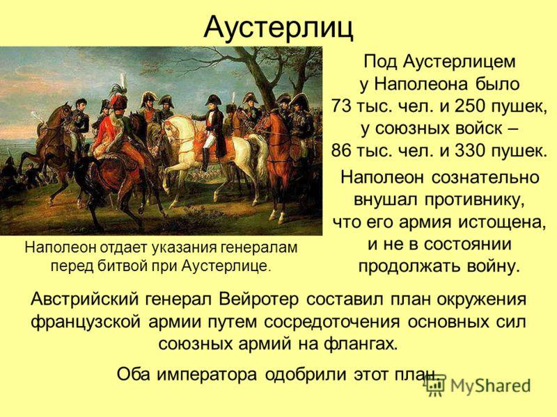 Аустерлиц Под Аустерлицем у Наполеона было 73 тыс. чел. и 250 пушек, у союзных войск – 86 тыс. чел. и 330 пушек. Наполеон сознательно внушал противнику, что его армия истощена, и не в состоянии продолжать войну. Наполеон отдает указания генералам пер
