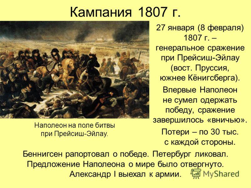 Кампания 1807 г. 27 января (8 февраля) 1807 г. – генеральное сражение при Прейсиш-Эйлау (вост. Пруссия, южнее Кёнигсберга). Впервые Наполеон не сумел одержать победу, сражение завершилось «вничью». Потери – по 30 тыс. с каждой стороны. Наполеон на по
