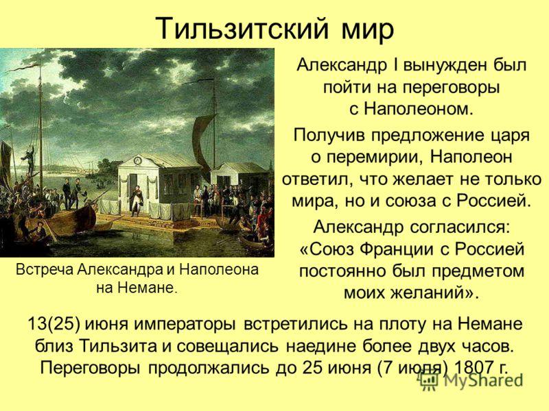 Тильзитский мир Александр I вынужден был пойти на переговоры с Наполеоном. Получив предложение царя о перемирии, Наполеон ответил, что желает не только мира, но и союза с Россией. Александр согласился: «Союз Франции с Россией постоянно был предметом