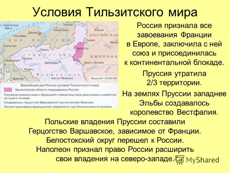 Условия Тильзитского мира Россия признала все завоевания Франции в Европе, заключила с ней союз и присоединилась к континентальной блокаде. Пруссия утратила 2/3 территории. На землях Пруссии западнее Эльбы создавалось королевство Вестфалия. Польские
