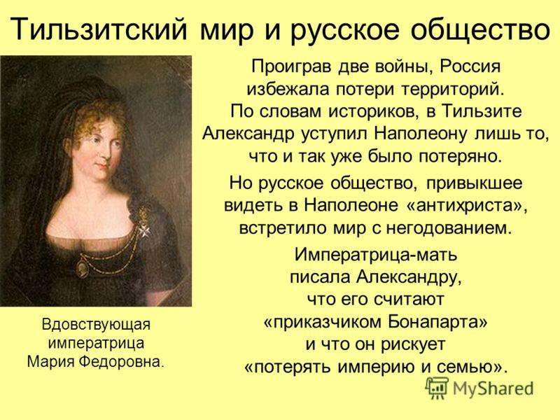 Тильзитский мир и русское общество Проиграв две войны, Россия избежала потери территорий. По словам историков, в Тильзите Александр уступил Наполеону лишь то, что и так уже было потеряно. Но русское общество, привыкшее видеть в Наполеоне «антихриста»