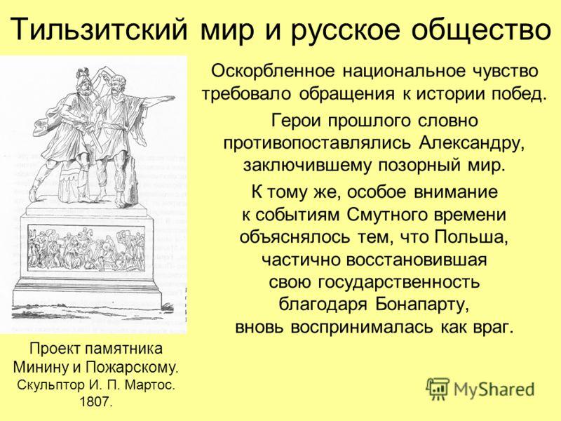 Тильзитский мир и русское общество Оскорбленное национальное чувство требовало обращения к истории побед. Герои прошлого словно противопоставлялись Александру, заключившему позорный мир. К тому же, особое внимание к событиям Смутного времени объяснял