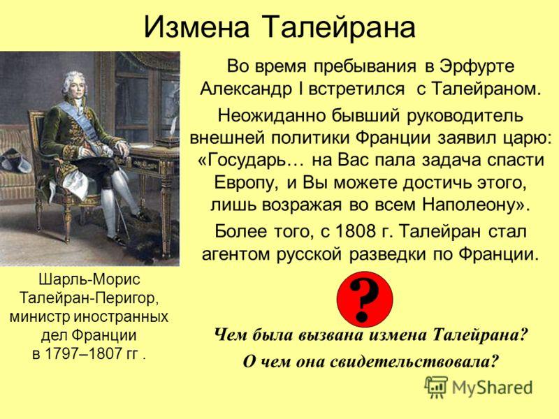 Измена Талейрана Во время пребывания в Эрфурте Александр I встретился с Талейраном. Неожиданно бывший руководитель внешней политики Франции заявил царю: «Государь… на Вас пала задача спасти Европу, и Вы можете достичь этого, лишь возражая во всем Нап