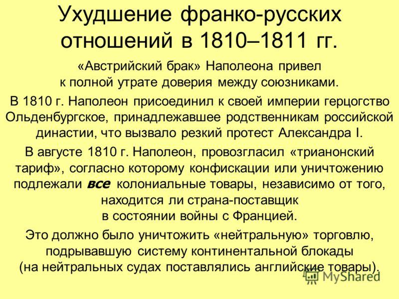 Ухудшение франко-русских отношений в 1810–1811 гг. «Австрийский брак» Наполеона привел к полной утрате доверия между союзниками. В 1810 г. Наполеон присоединил к своей империи герцогство Ольденбургское, принадлежавшее родственникам российской династи