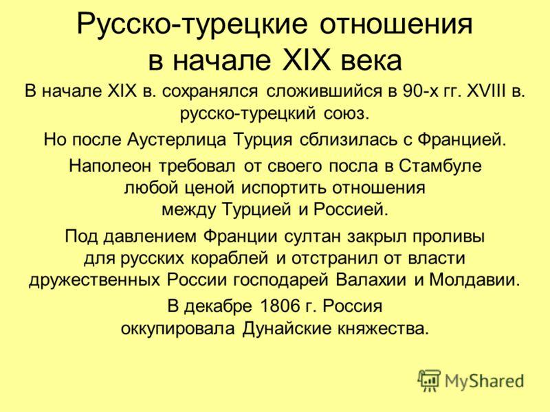 Русско-турецкие отношения в начале XIX века В начале XIX в. сохранялся сложившийся в 90-х гг. XVIII в. русско-турецкий союз. Но после Аустерлица Турция сблизилась с Францией. Наполеон требовал от своего посла в Стамбуле любой ценой испортить отношени