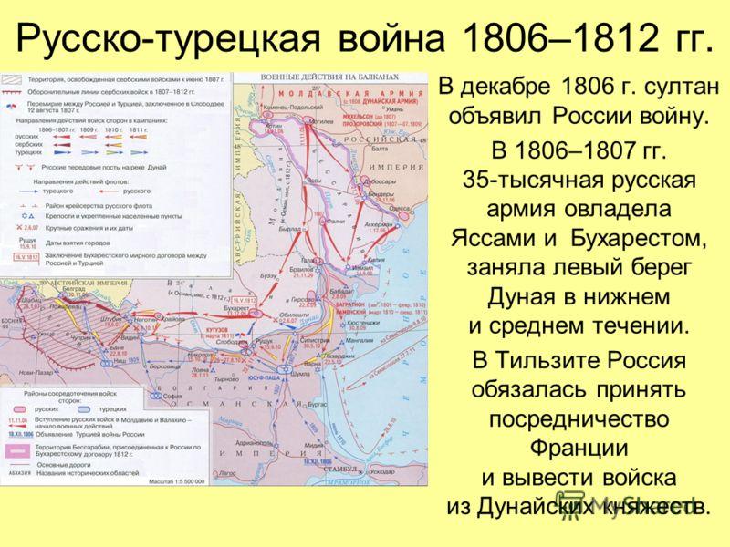 Русско-турецкая война 1806–1812 гг. В декабре 1806 г. султан объявил России войну. В 1806–1807 гг. 35-тысячная русская армия овладела Яссами и Бухарестом, заняла левый берег Дуная в нижнем и среднем течении. В Тильзите Россия обязалась принять посред