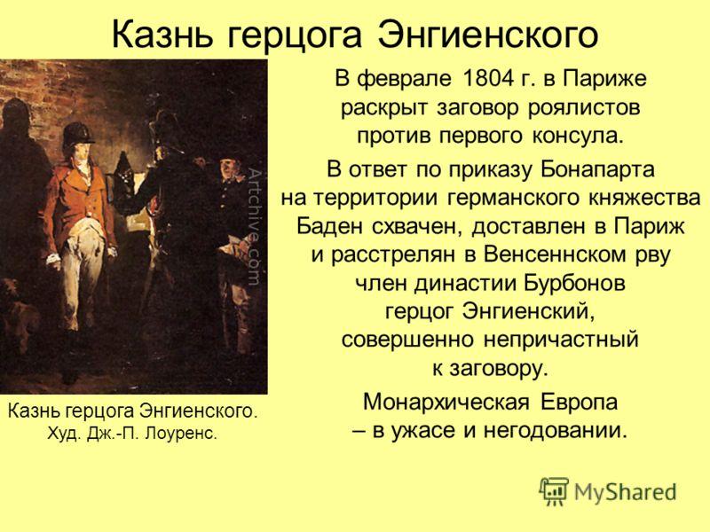 Казнь герцога Энгиенского В феврале 1804 г. в Париже раскрыт заговор роялистов против первого консула. В ответ по приказу Бонапарта на территории германского княжества Баден схвачен, доставлен в Париж и расстрелян в Венсеннском рву член династии Бурб