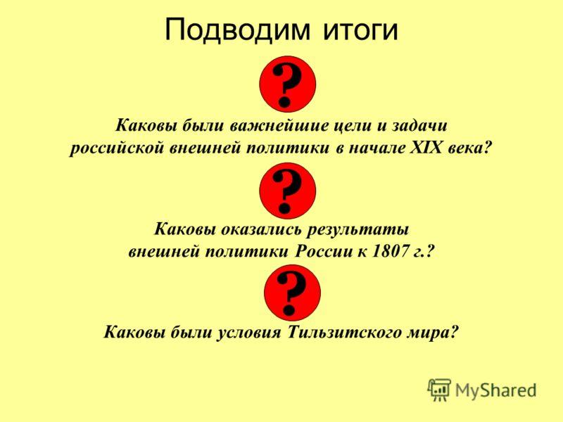 Подводим итоги Каковы были важнейшие цели и задачи российской внешней политики в начале XIX века? Каковы оказались результаты внешней политики России к 1807 г.? Каковы были условия Тильзитского мира? ? ? ?