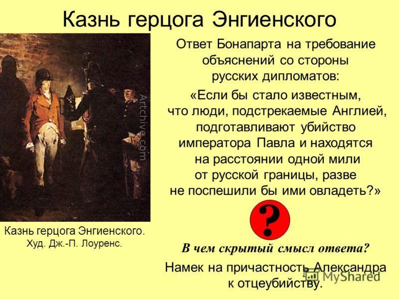 Казнь герцога Энгиенского Ответ Бонапарта на требование объяснений со стороны русских дипломатов: «Если бы стало известным, что люди, подстрекаемые Англией, подготавливают убийство императора Павла и находятся на расстоянии одной мили от русской гран