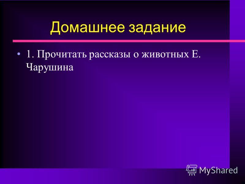 Домашнее задание 1. Прочитать рассказы о животных Е. Чарушина