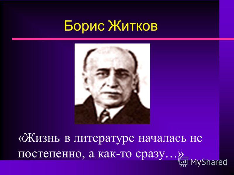 Борис Житков «Жизнь в литературе началась не постепенно, а как-то сразу…»