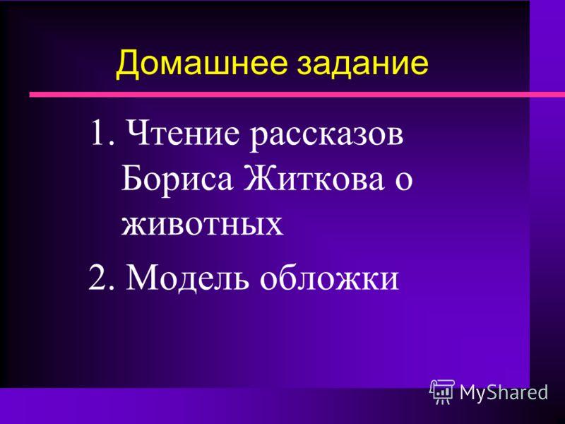 Домашнее задание 1. Чтение рассказов Бориса Житкова о животных 2. Модель обложки