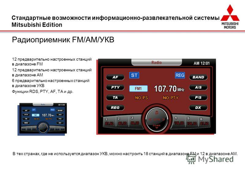 Радиоприемник FM/AM/УКВ 12 предварительно настроенных станций в диапазоне FM 12 предварительно настроенных станций в диапазоне AM 6 предварительно настроенных станций в диапазоне УКВ Функции RDS, PTY, AF, TA и др. Стандартные возможности информационн