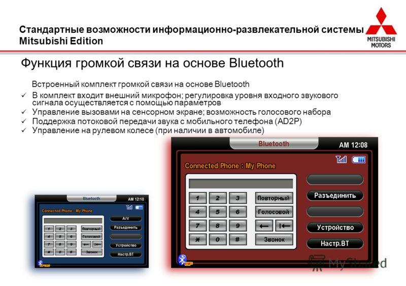 Функция громкой связи на основе Bluetooth В комплект входит внешний микрофон; регулировка уровня входного звукового сигнала осуществляется с помощью параметров Управление вызовами на сенсорном экране; возможность голосового набора Поддержка потоковой