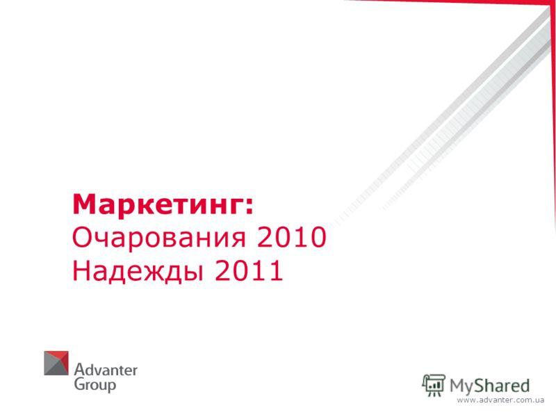 www.advanter.com.ua Маркетинг: Очарования 2010 Надежды 2011