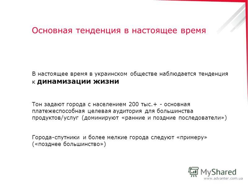 www.advanter.com.ua Основная тенденция в настоящее время В настоящее время в украинском обществе наблюдается тенденция к динамизации жизни Тон задают города с населением 200 тыс.+ - основная платежеспособная целевая аудитория для большинства продукто
