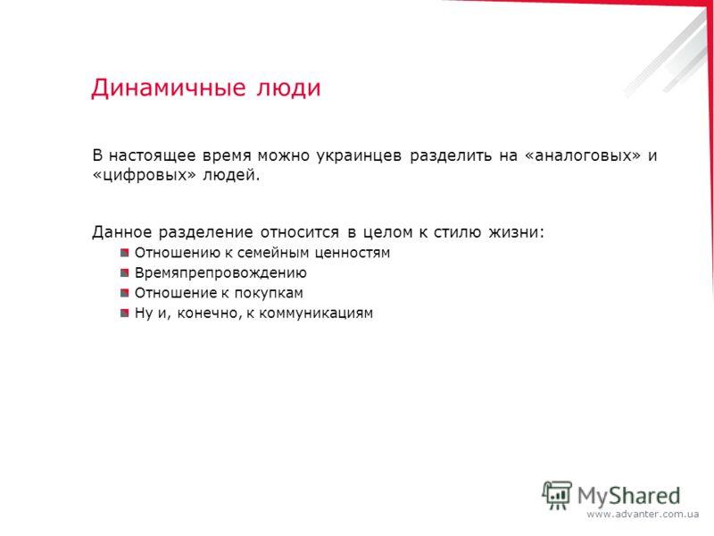 www.advanter.com.ua Динамичные люди В настоящее время можно украинцев разделить на «аналоговых» и «цифровых» людей. Данное разделение относится в целом к стилю жизни: Отношению к семейным ценностям Времяпрепровождению Отношение к покупкам Ну и, конеч