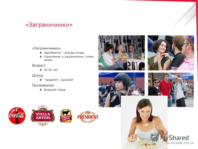 www.advanter.com.ua «Заграничники» Зарубежное – всегда лучше Стремление к заграничному стилю жизни Возраст 25-35 лет Доход Средний+, высокий Проживание Большой город