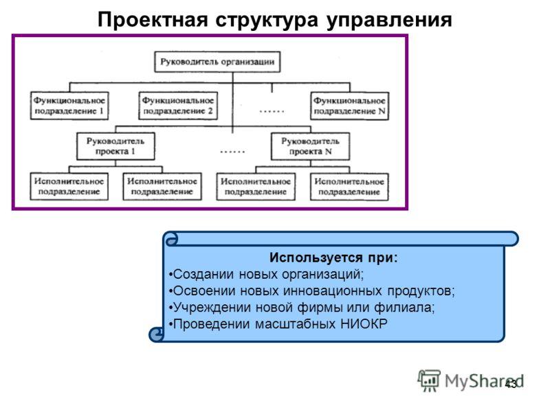 43 Проектная структура управления Используется при: Создании новых организаций; Освоении новых инновационных продуктов; Учреждении новой фирмы или филиала; Проведении масштабных НИОКР