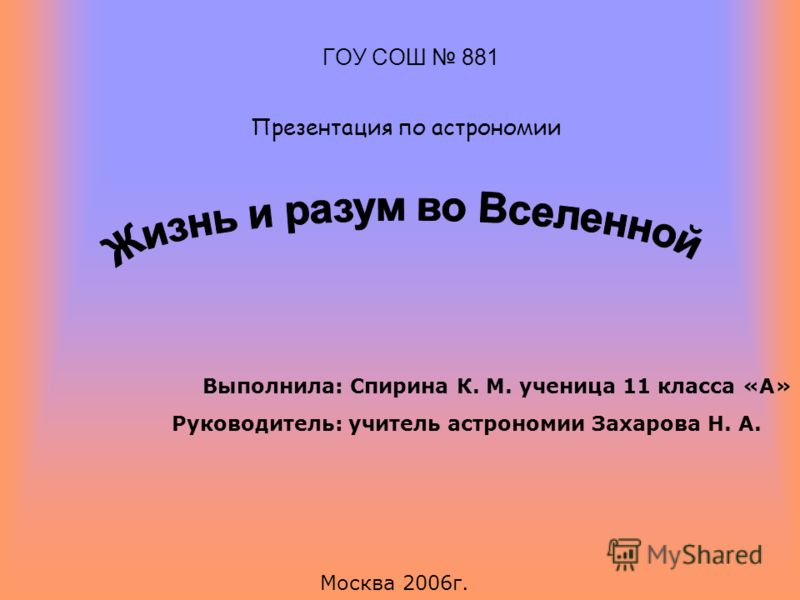 ГОУ СОШ 881 Презентация по астрономии Руководитель: учитель астрономии Захарова Н. А. Выполнила: Спирина К. М. ученица 11 класса «А» Москва 2006г.