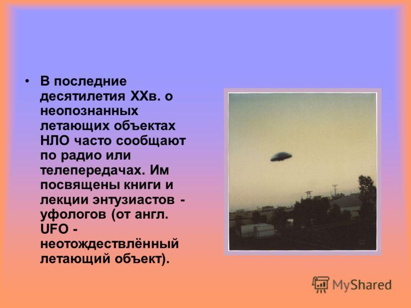 В последние десятилетия ХХв. о неопознанных летающих объектах НЛО часто сообщают по радио или телепередачах. Им посвящены книги и лекции энтузиастов - уфологов (от англ. UFO - неотождествлённый летающий объект).