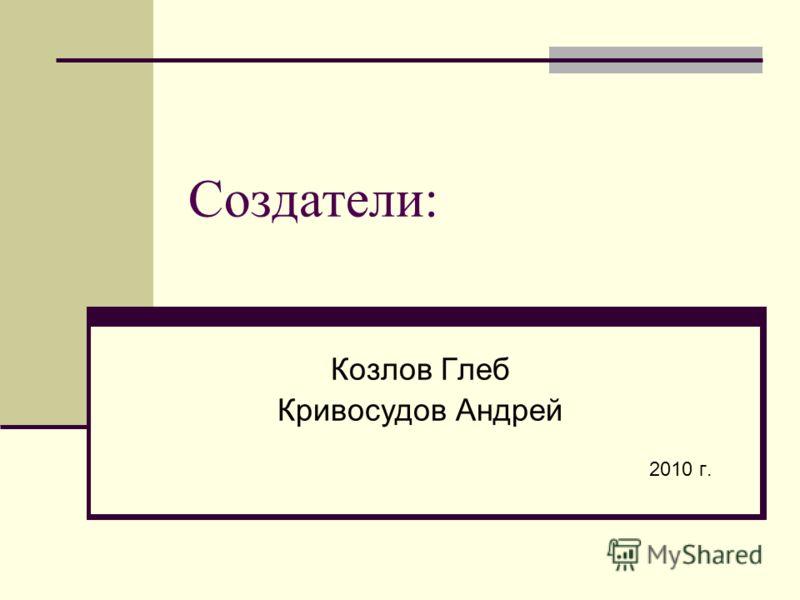 Создатели: Козлов Глеб Кривосудов Андрей 2010 г.