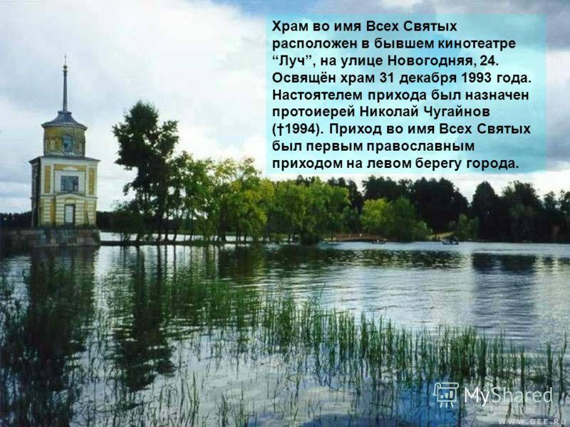 Храм во имя Всех Святых расположен в бывшем кинотеатре Луч, на улице Новогодняя, 24. Освящён храм 31 декабря 1993 года. Настоятелем прихода был назначен протоиерей Николай Чугайнов (1994). Приход во имя Всех Святых был первым православным приходом на