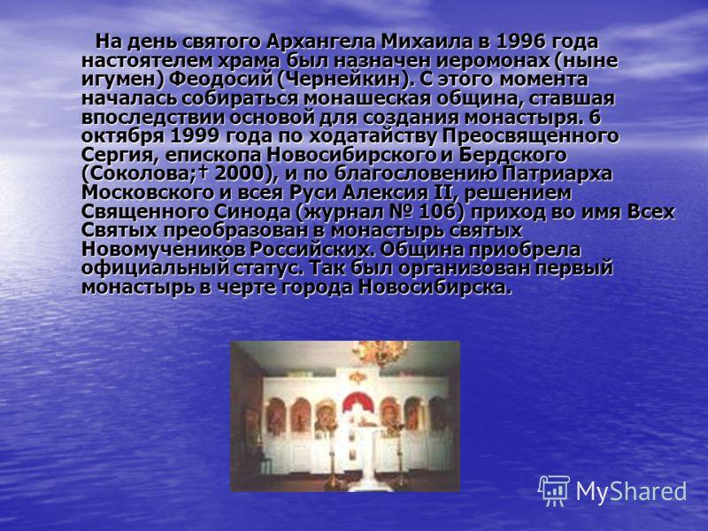 На день святого Архангела Михаила в 1996 года настоятелем храма был назначен иеромонах (ныне игумен) Феодосий (Чернейкин). С этого момента началась собираться монашеская община, ставшая впоследствии основой для создания монастыря. 6 октября 1999 года