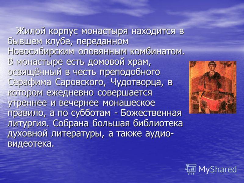 Жилой корпус монастыря находится в бывшем клубе, переданном Новосибирским оловянным комбинатом. В монастыре есть домовой храм, освящённый в честь преподобного Серафима Саровского, Чудотворца, в котором ежедневно совершается утреннее и вечернее монаше