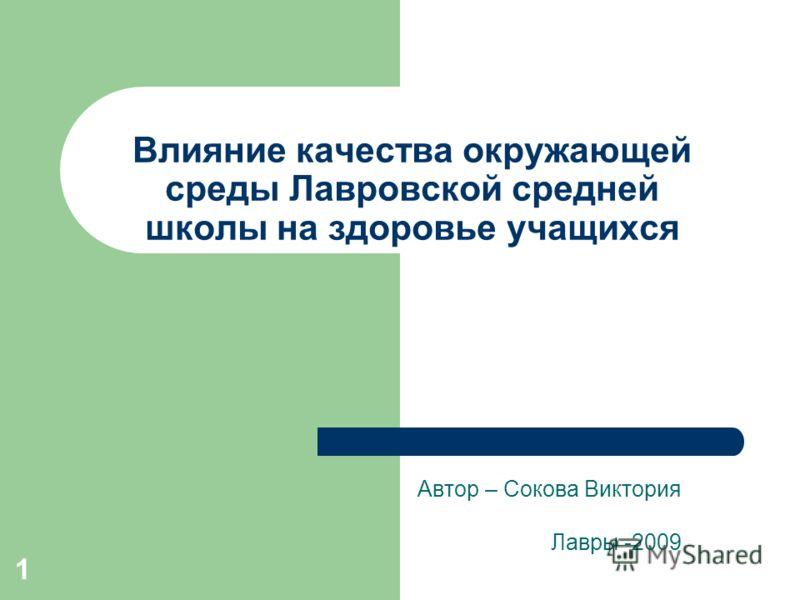 1 Влияние качества окружающей среды Лавровской средней школы на здоровье учащихся Автор – Сокова Виктория Лавры -2009