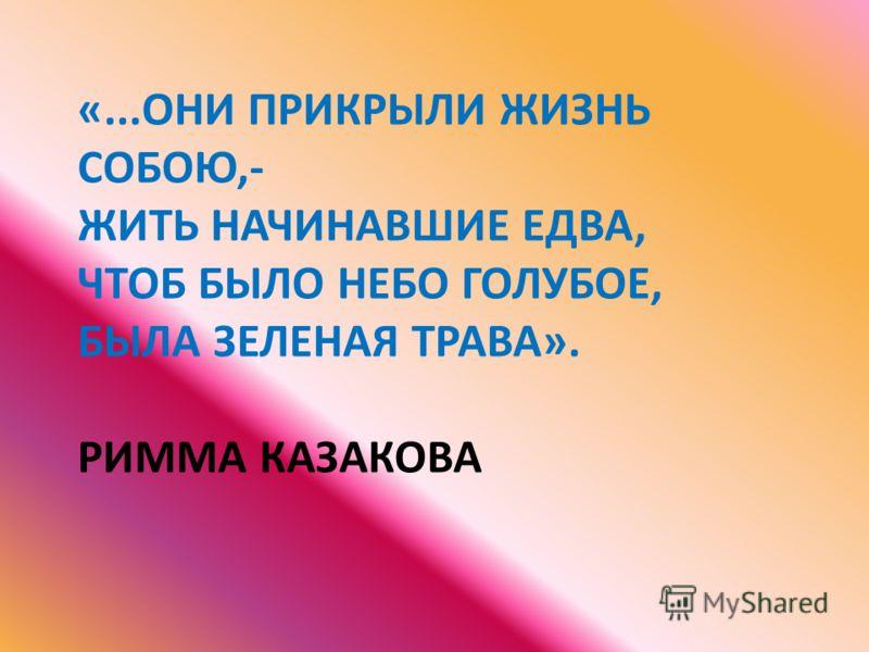 «...ОНИ ПРИКРЫЛИ ЖИЗНЬ СОБОЮ,- ЖИТЬ НАЧИНАВШИЕ ЕДВА, ЧТОБ БЫЛО НЕБО ГОЛУБОЕ, БЫЛА ЗЕЛЕНАЯ ТРАВА». РИММА КАЗАКОВА