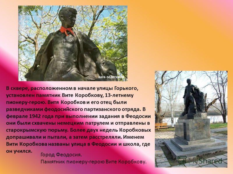 В сквере, расположенном в начале улицы Горького, установлен памятник Вите Коробкову, 13-летнему пионеру-герою. Витя Коробков и его отец были разведчиками феодосийского партизанского отряда. В феврале 1942 года при выполнении задания в Феодосии они бы