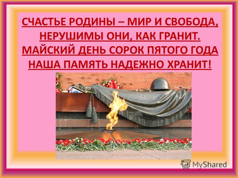 СЧАСТЬЕ РОДИНЫ – МИР И СВОБОДА, НЕРУШИМЫ ОНИ, КАК ГРАНИТ. МАЙСКИЙ ДЕНЬ СОРОК ПЯТОГО ГОДА НАША ПАМЯТЬ НАДЕЖНО ХРАНИТ!