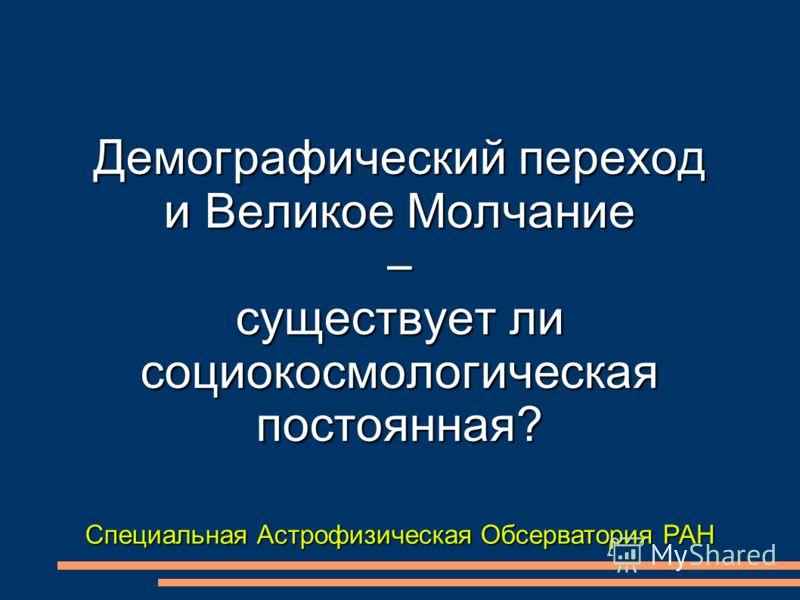 Специальная Астрофизическая Обсерватория РАН Демографический переход и Великое Молчание – существует ли социокосмологическая постоянная?