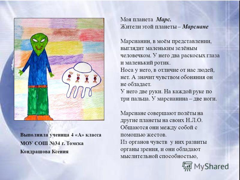 Выполнила ученица 4 «А» класса МОУ СОШ 34 г. Томска Кондрашова Ксения Моя планета Марс. Жители этой планеты – Марсиане Марсианин, в моём представлении, выглядит маленьким зелёным человечком. У него два раскосых глаза и маленький ротик. Носа у него, в