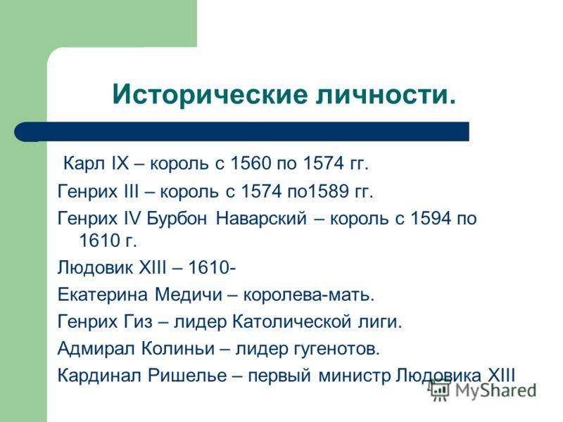 Исторические личности. Карл IX – король с 1560 по 1574 гг. Генрих III – король с 1574 по1589 гг. Генрих IV Бурбон Наварский – король с 1594 по 1610 г. Людовик XIII – 1610- Екатерина Медичи – королева-мать. Генрих Гиз – лидер Католической лиги. Адмира