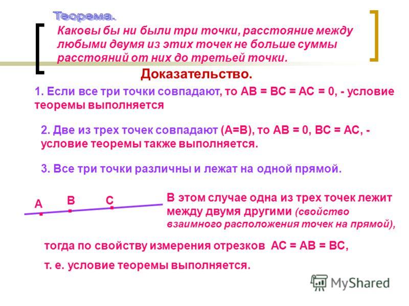 Каковы бы ни были три точки, расстояние между любыми двумя из этих точек не больше суммы расстояний от них до третьей точки. Доказательство. 1. Если все три точки совпадают, то АВ = ВС = АС = 0, - условие теоремы выполняется 2. Две из трех точек совп